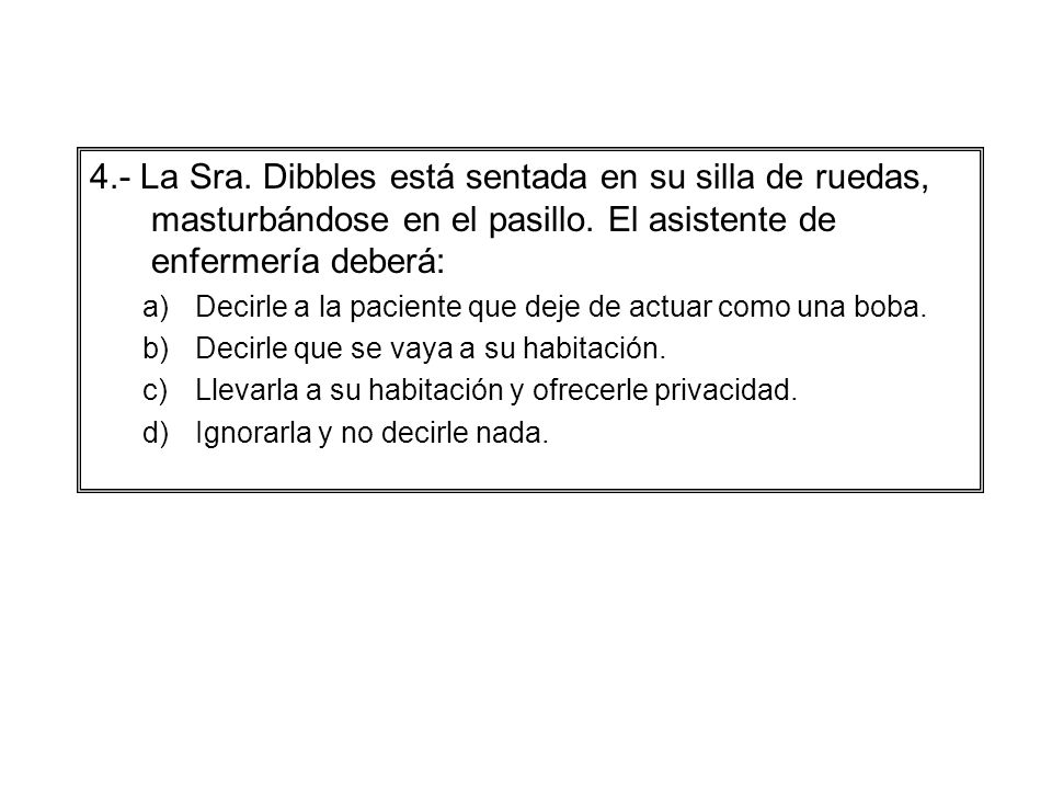 4.- La Sra. Dibbles está sentada en su silla de ruedas, masturbándose en el pasillo. El asistente de enfermería deberá: