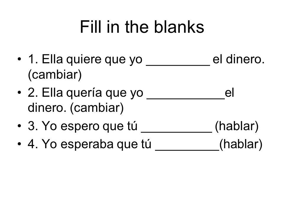 Fill in the blanks 1. Ella quiere que yo _________ el dinero. (cambiar) 2. Ella quería que yo ___________el dinero. (cambiar)