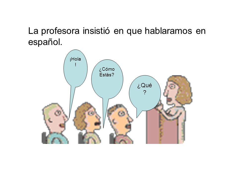 La profesora insistió en que hablaramos en español.