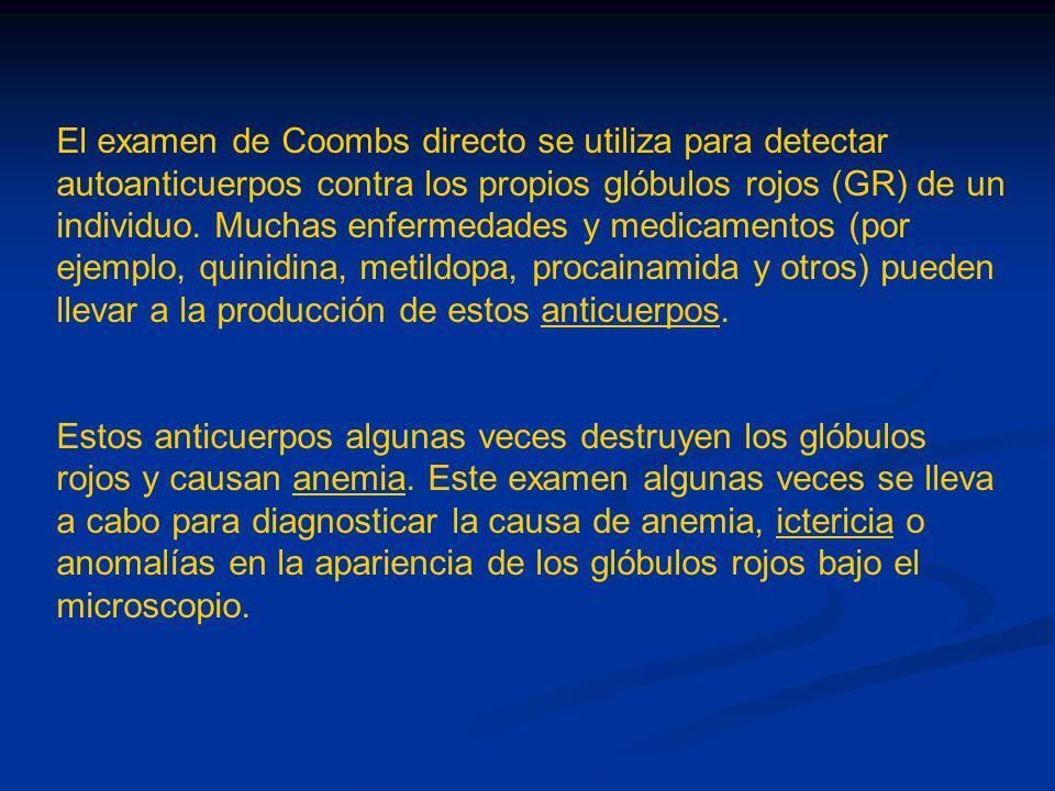 El examen de Coombs directo se utiliza para detectar autoanticuerpos contra los propios glóbulos rojos (GR) de un individuo. Muchas enfermedades y medicamentos (por ejemplo, quinidina, metildopa, procainamida y otros) pueden llevar a la producción de estos anticuerpos.