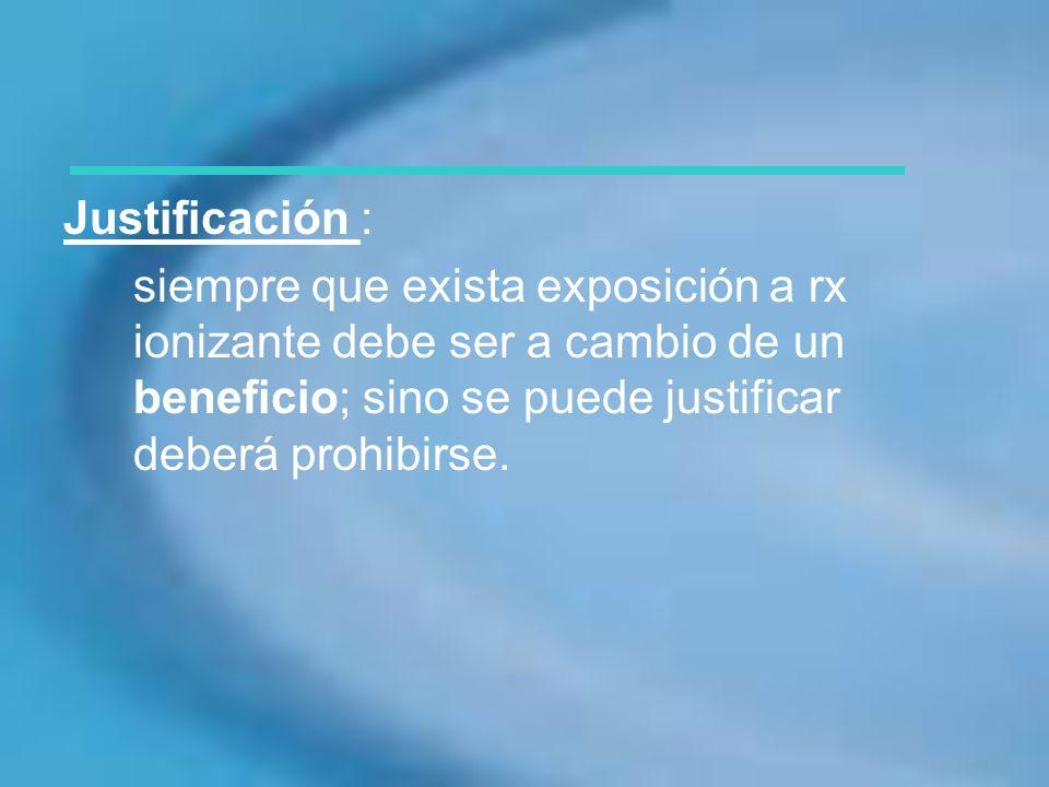 Justificación :siempre que exista exposición a rx ionizante debe ser a cambio de un beneficio; sino se puede justificar deberá prohibirse.