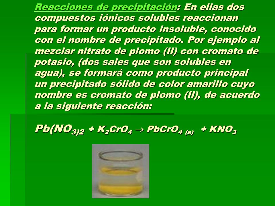 Reacciones de precipitación: En ellas dos compuestos iónicos solubles reaccionan para formar un producto insoluble, conocido con el nombre de precipitado.