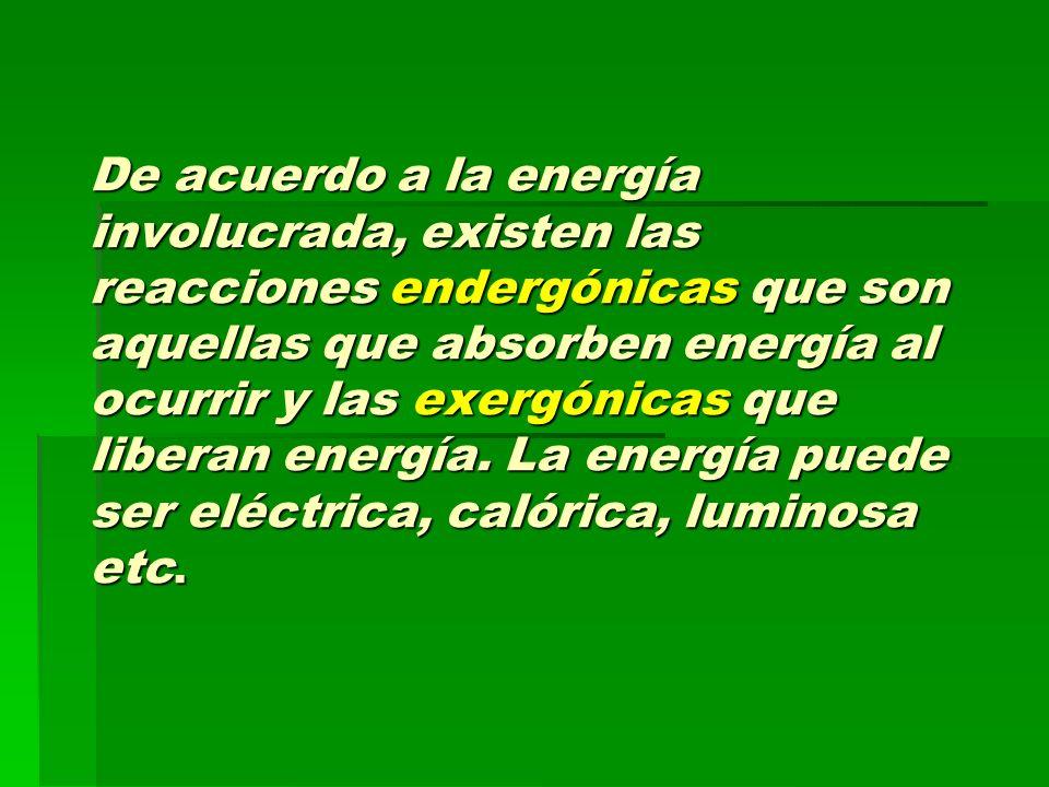 De acuerdo a la energía involucrada, existen las reacciones endergónicas que son aquellas que absorben energía al ocurrir y las exergónicas que liberan energía. La energía puede ser eléctrica, calórica, luminosa etc.