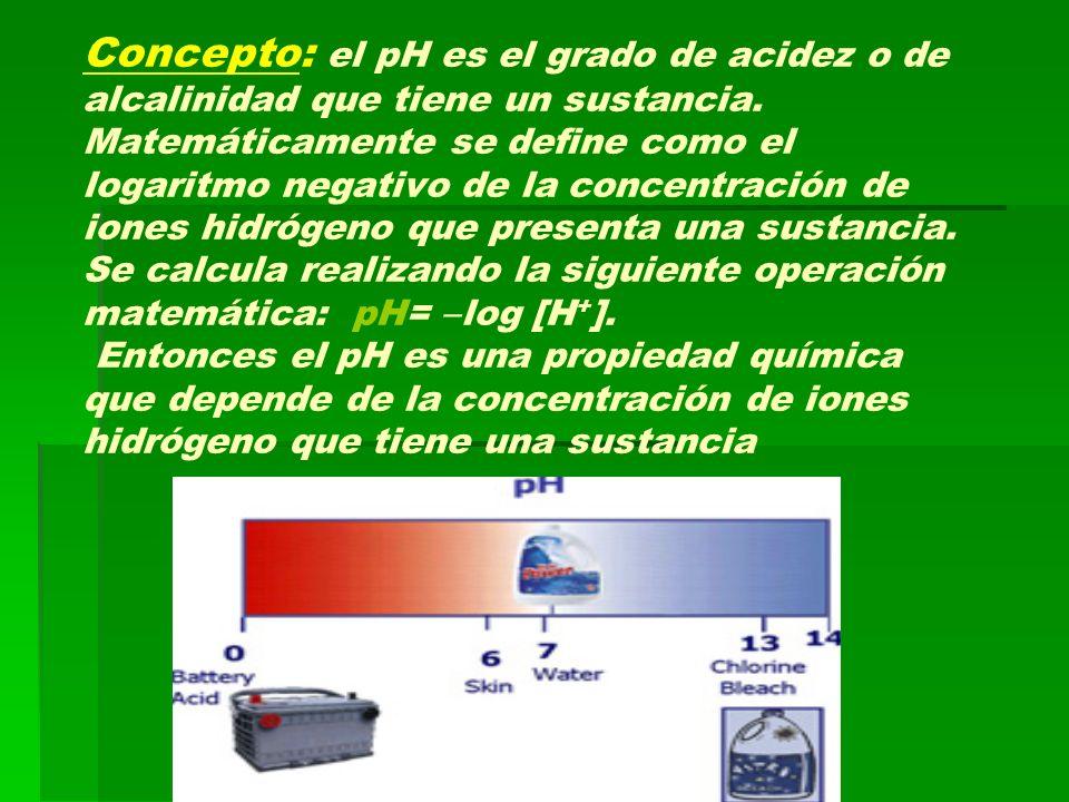 Concepto: el pH es el grado de acidez o de alcalinidad que tiene un sustancia.
