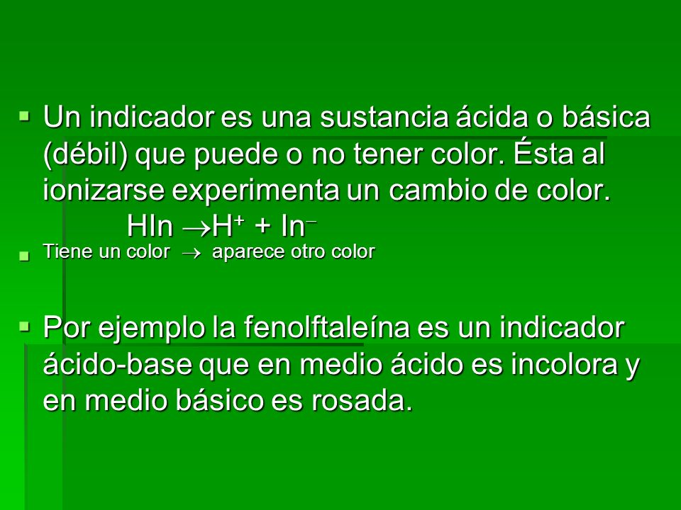 Un indicador es una sustancia ácida o básica (débil) que puede o no tener color. Ésta al ionizarse experimenta un cambio de color. HIn H+ + In