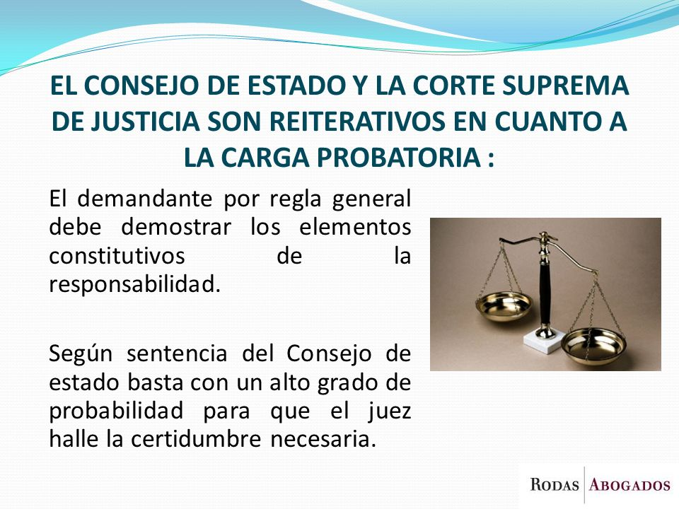 EL CONSEJO DE ESTADO Y LA CORTE SUPREMA DE JUSTICIA SON REITERATIVOS EN CUANTO A LA CARGA PROBATORIA :