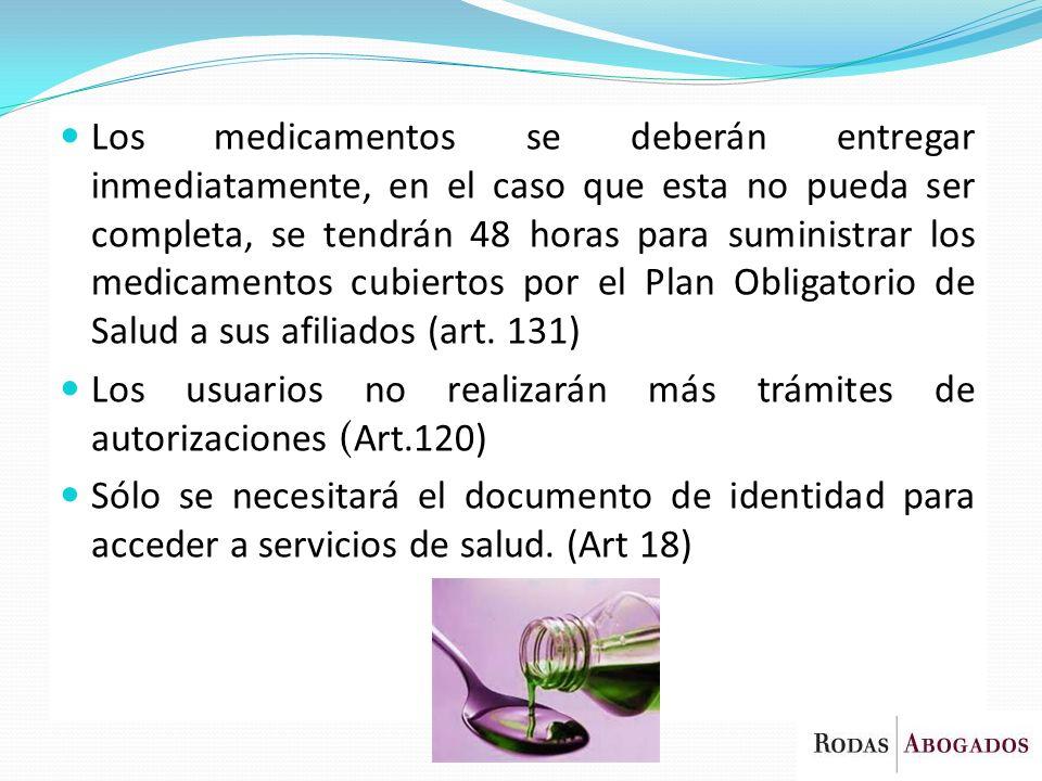 Los medicamentos se deberán entregar inmediatamente, en el caso que esta no pueda ser completa, se tendrán 48 horas para suministrar los medicamentos cubiertos por el Plan Obligatorio de Salud a sus afiliados (art. 131)