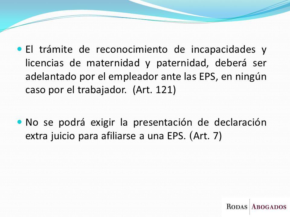 El trámite de reconocimiento de incapacidades y licencias de maternidad y paternidad, deberá ser adelantado por el empleador ante las EPS, en ningún caso por el trabajador. (Art. 121)