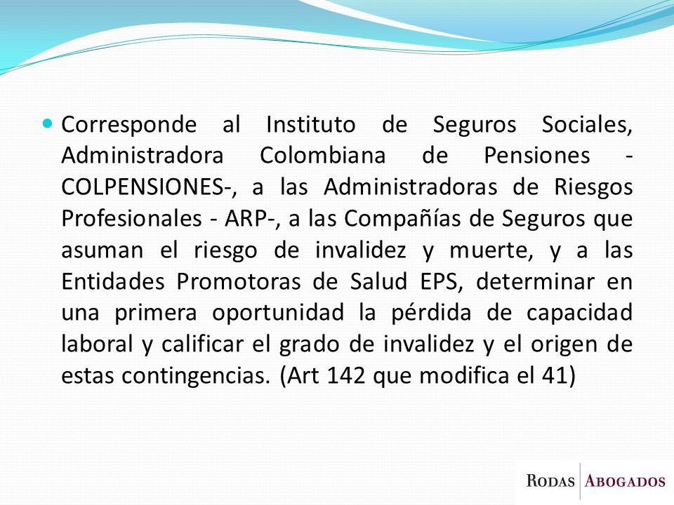 Corresponde al Instituto de Seguros Sociales, Administradora Colombiana de Pensiones -COLPENSIONES-, a las Administradoras de Riesgos Profesionales - ARP-, a las Compañías de Seguros que asuman el riesgo de invalidez y muerte, y a las Entidades Promotoras de Salud EPS, determinar en una primera oportunidad la pérdida de capacidad laboral y calificar el grado de invalidez y el origen de estas contingencias.