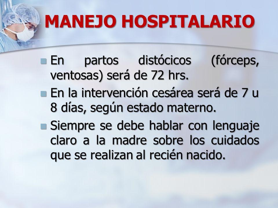 MANEJO HOSPITALARIO En partos distócicos (fórceps, ventosas) será de 72 hrs. En la intervención cesárea será de 7 u 8 días, según estado materno.