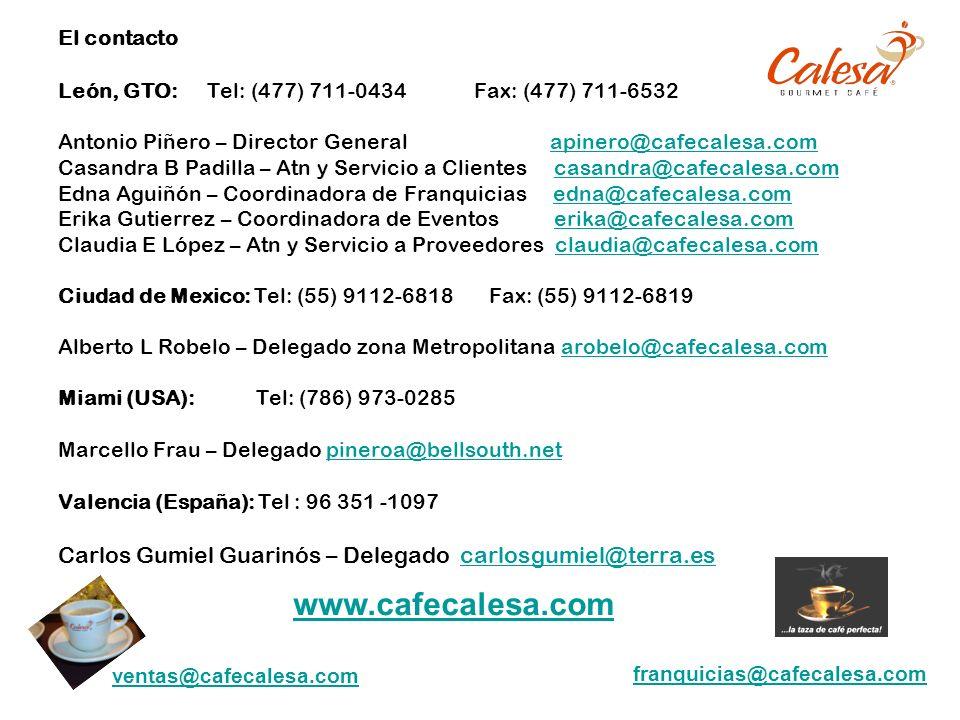 El contacto León, GTO: Tel: (477) 711-0434 Fax: (477) 711-6532 Antonio Piñero – Director General apinero@cafecalesa.com Casandra B Padilla – Atn y Servicio a Clientes casandra@cafecalesa.com Edna Aguiñón – Coordinadora de Franquicias edna@cafecalesa.com Erika Gutierrez – Coordinadora de Eventos erika@cafecalesa.com Claudia E López – Atn y Servicio a Proveedores claudia@cafecalesa.com Ciudad de Mexico: Tel: (55) 9112-6818 Fax: (55) 9112-6819 Alberto L Robelo – Delegado zona Metropolitana arobelo@cafecalesa.com Miami (USA): Tel: (786) 973-0285 Marcello Frau – Delegado pineroa@bellsouth.net Valencia (España): Tel : 96 351 -1097 Carlos Gumiel Guarinós – Delegado carlosgumiel@terra.es