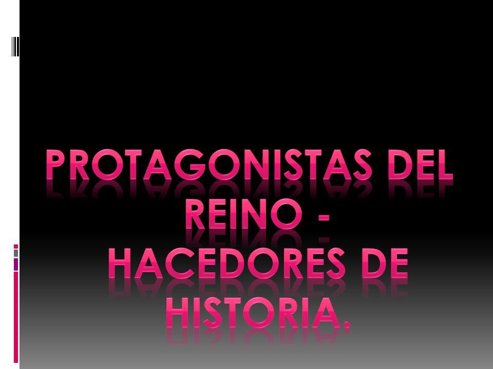 PROTAGONISTAS DEL REINO - HACEDORES DE HISTORIA.