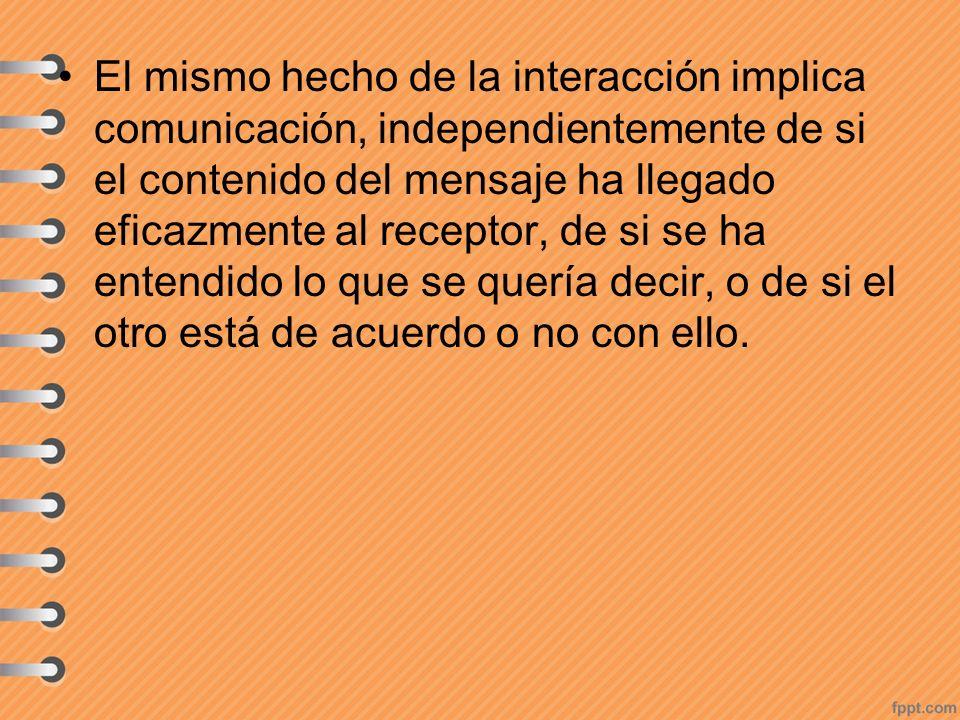 El mismo hecho de la interacción implica comunicación, independientemente de si el contenido del mensaje ha llegado eficazmente al receptor, de si se ha entendido lo que se quería decir, o de si el otro está de acuerdo o no con ello.