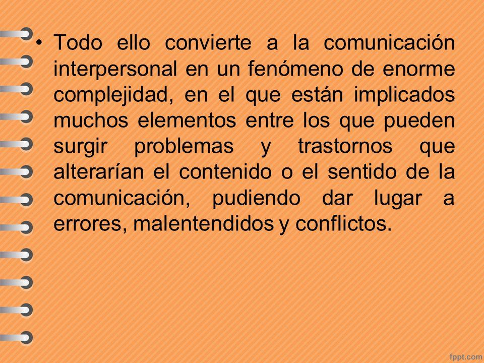 Todo ello convierte a la comunicación interpersonal en un fenómeno de enorme complejidad, en el que están implicados muchos elementos entre los que pueden surgir problemas y trastornos que alterarían el contenido o el sentido de la comunicación, pudiendo dar lugar a errores, malentendidos y conflictos.