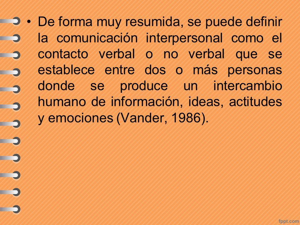 De forma muy resumida, se puede definir la comunicación interpersonal como el contacto verbal o no verbal que se establece entre dos o más personas donde se produce un intercambio humano de información, ideas, actitudes y emociones (Vander, 1986).