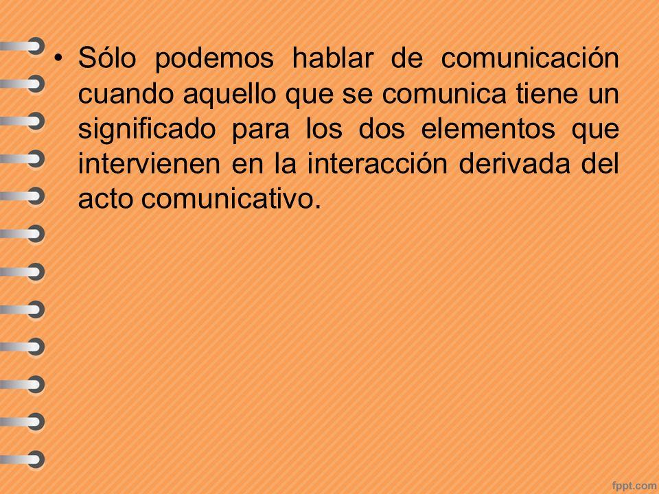 Sólo podemos hablar de comunicación cuando aquello que se comunica tiene un significado para los dos elementos que intervienen en la interacción derivada del acto comunicativo.