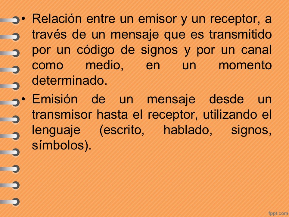 Relación entre un emisor y un receptor, a través de un mensaje que es transmitido por un código de signos y por un canal como medio, en un momento determinado.
