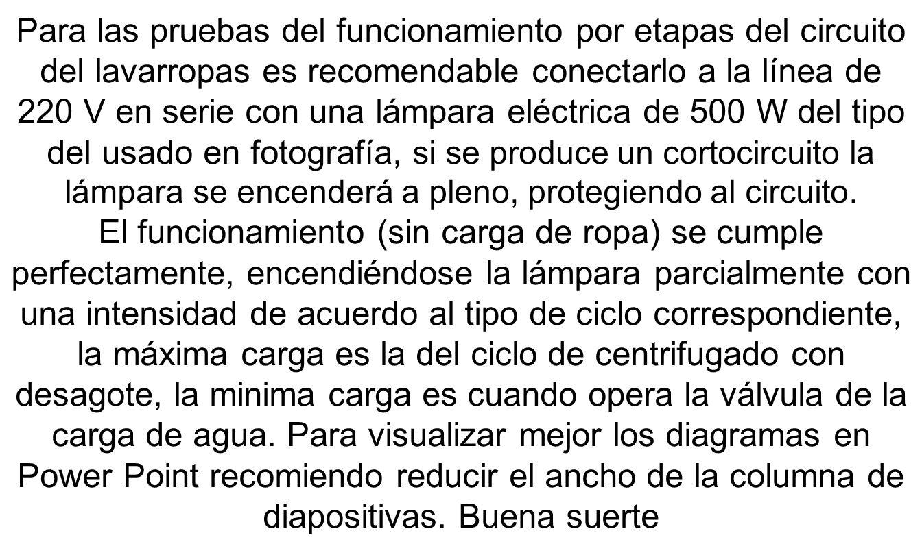 Para las pruebas del funcionamiento por etapas del circuito del lavarropas es recomendable conectarlo a la línea de 220 V en serie con una lámpara eléctrica de 500 W del tipo del usado en fotografía, si se produce un cortocircuito la lámpara se encenderá a pleno, protegiendo al circuito.