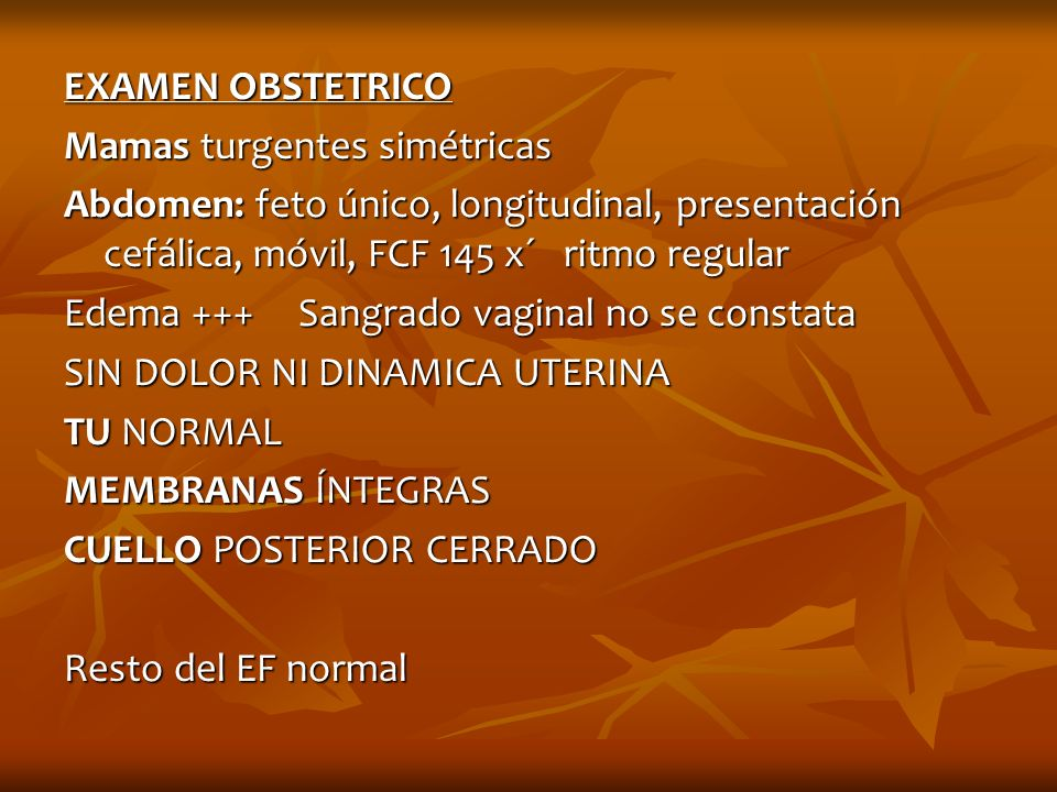 EXAMEN OBSTETRICO Mamas turgentes simétricas. Abdomen: feto único, longitudinal, presentación cefálica, móvil, FCF 145 x´ ritmo regular.