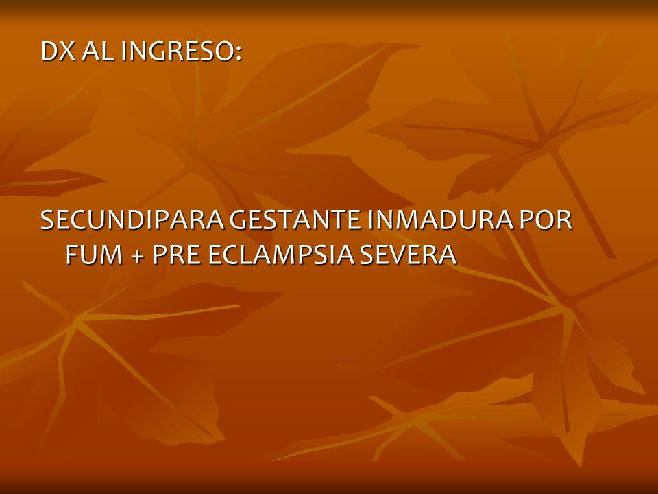 DX AL INGRESO: SECUNDIPARA GESTANTE INMADURA POR FUM + PRE ECLAMPSIA SEVERA