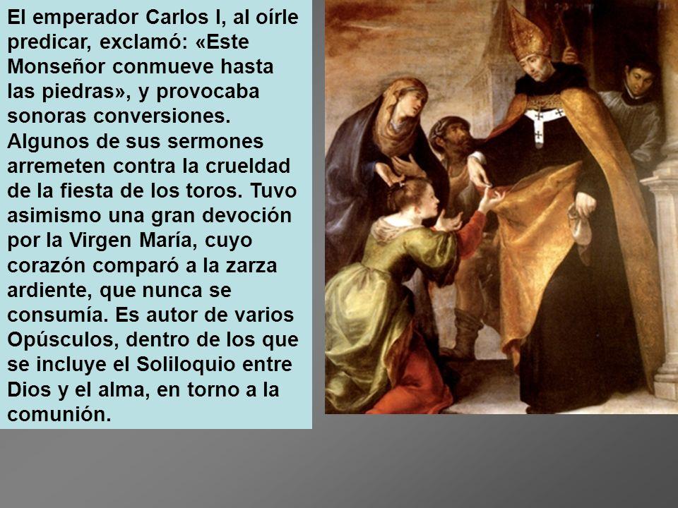 El emperador Carlos I, al oírle predicar, exclamó: «Este Monseñor conmueve hasta las piedras», y provocaba sonoras conversiones.