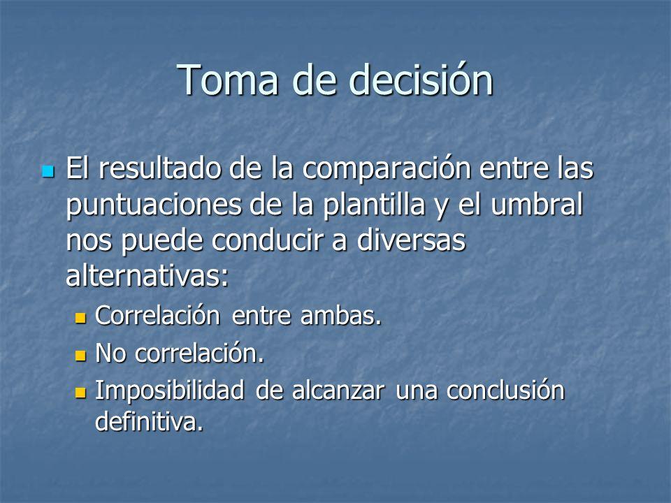 Toma de decisión El resultado de la comparación entre las puntuaciones de la plantilla y el umbral nos puede conducir a diversas alternativas: