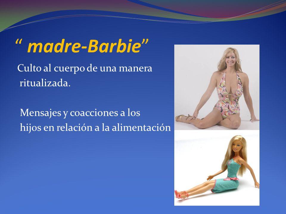 madre-Barbie Culto al cuerpo de una manera ritualizada.