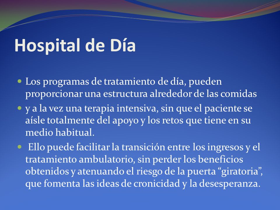 Hospital de Día Los programas de tratamiento de día, pueden proporcionar una estructura alrededor de las comidas.