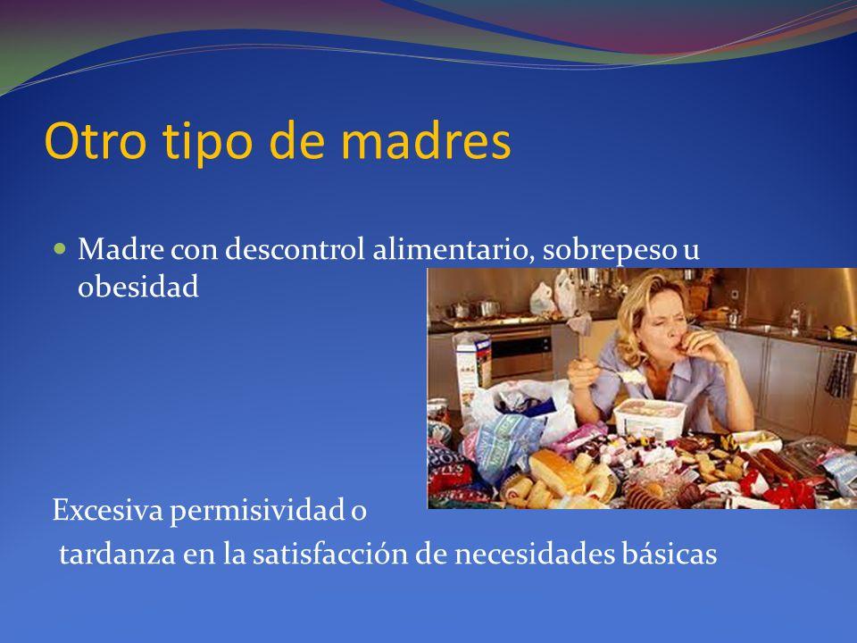 Otro tipo de madres Madre con descontrol alimentario, sobrepeso u obesidad. Excesiva permisividad o.