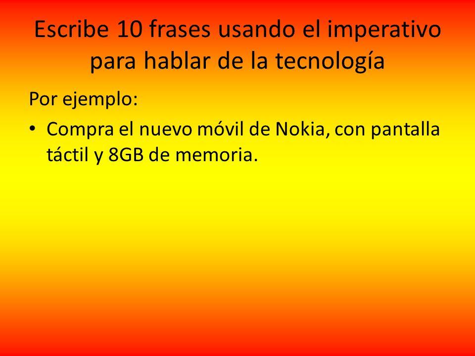 Escribe 10 frases usando el imperativo para hablar de la tecnología