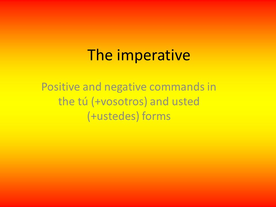 The imperative Positive and negative commands in the tú (+vosotros) and usted (+ustedes) forms