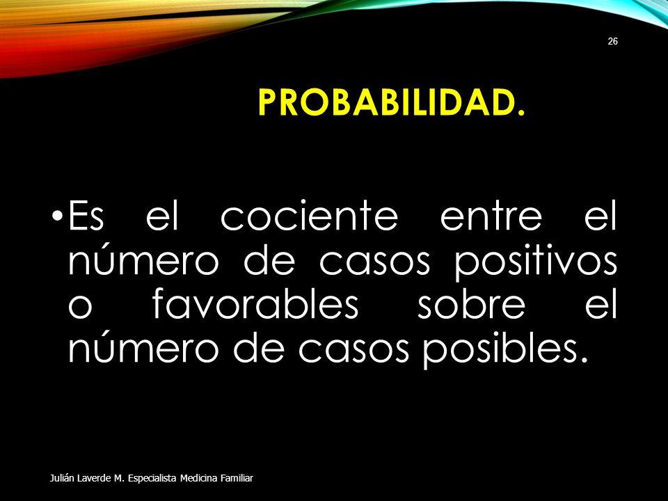PROBABILIDAD. Es el cociente entre el número de casos positivos o favorables sobre el número de casos posibles.