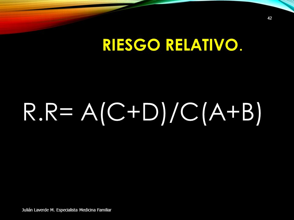 R.R= A(C+D)/C(A+B) RIESGO RELATIVO.