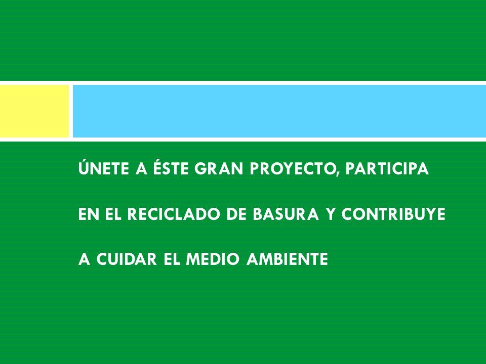ÚNETE A ÉSTE GRAN PROYECTO, PARTICIPA EN EL RECICLADO DE BASURA Y CONTRIBUYE A CUIDAR EL MEDIO AMBIENTE