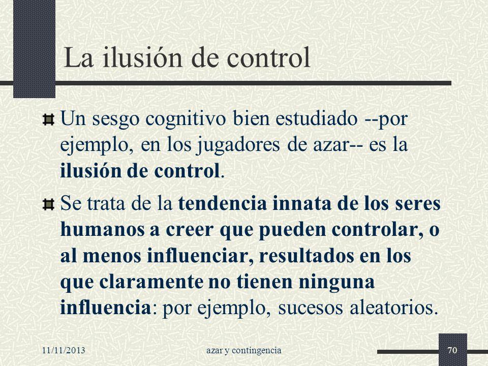 La ilusión de control Un sesgo cognitivo bien estudiado --por ejemplo, en los jugadores de azar-- es la ilusión de control.