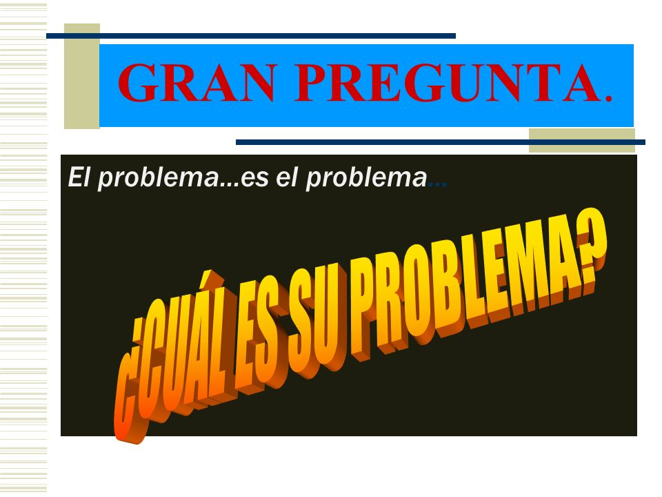 GRAN PREGUNTA. El problema...es el problema... ¿CUÁL ES SU PROBLEMA