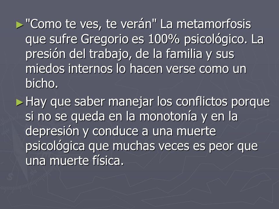 Como te ves, te verán La metamorfosis que sufre Gregorio es 100% psicológico. La presión del trabajo, de la familia y sus miedos internos lo hacen verse como un bicho.