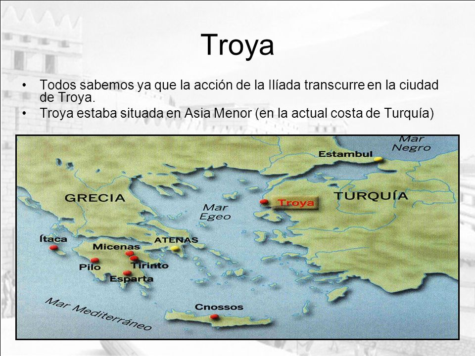 Troya Todos sabemos ya que la acción de la Ilíada transcurre en la ciudad de Troya.