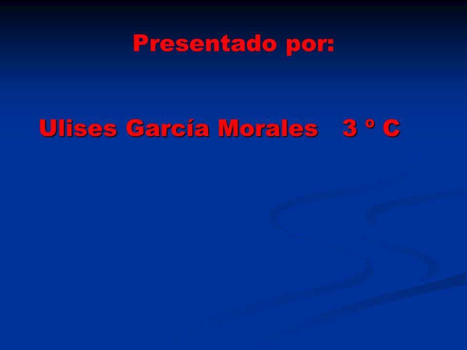 Presentado por: Ulises García Morales 3 º C