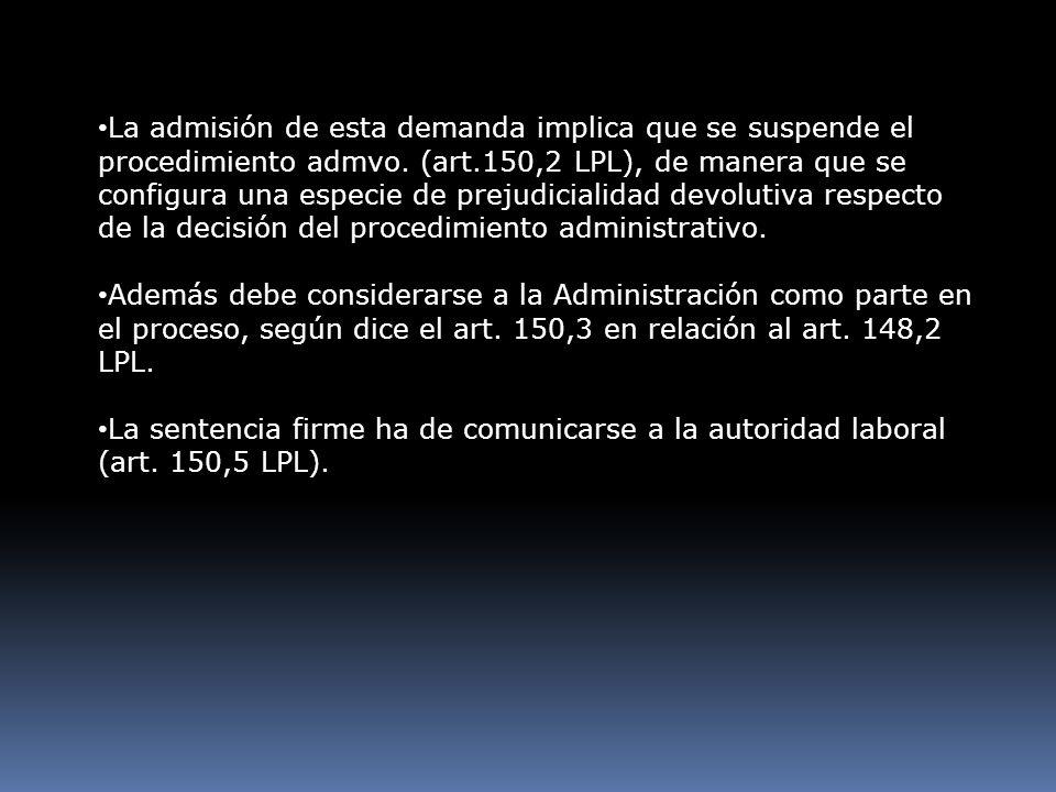 La admisión de esta demanda implica que se suspende el procedimiento admvo. (art.150,2 LPL), de manera que se configura una especie de prejudicialidad devolutiva respecto de la decisión del procedimiento administrativo.