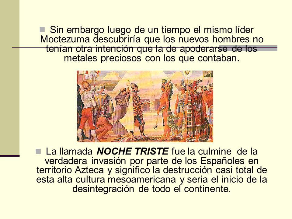 Sin embargo luego de un tiempo el mismo líder Moctezuma descubriría que los nuevos hombres no tenían otra intención que la de apoderarse de los metales preciosos con los que contaban.