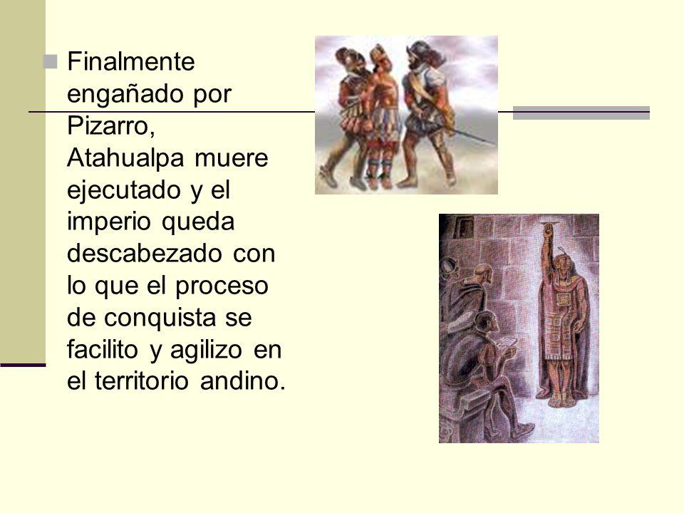 Finalmente engañado por Pizarro, Atahualpa muere ejecutado y el imperio queda descabezado con lo que el proceso de conquista se facilito y agilizo en el territorio andino.