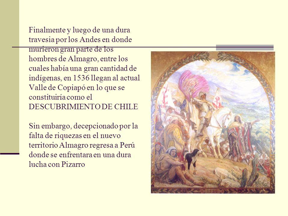 Finalmente y luego de una dura travesia por los Andes en donde murieron gran parte de los hombres de Almagro, entre los cuales había una gran cantidad de indígenas, en 1536 llegan al actual Valle de Copiapó en lo que se constituiría como el DESCUBRIMIENTO DE CHILE Sin embargo, decepcionado por la falta de riquezas en el nuevo territorio Almagro regresa a Perú donde se enfrentara en una dura lucha con Pizarro