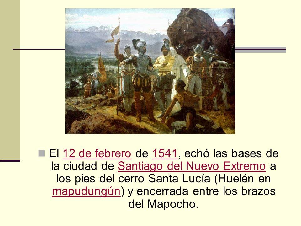 El 12 de febrero de 1541, echó las bases de la ciudad de Santiago del Nuevo Extremo a los pies del cerro Santa Lucía (Huelén en mapudungún) y encerrada entre los brazos del Mapocho.