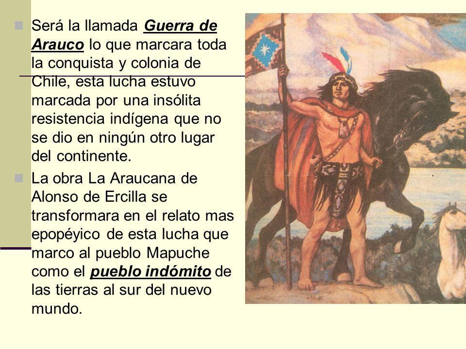Será la llamada Guerra de Arauco lo que marcara toda la conquista y colonia de Chile, esta lucha estuvo marcada por una insólita resistencia indígena que no se dio en ningún otro lugar del continente.