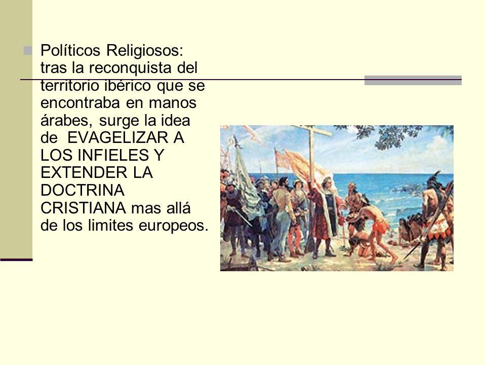 Políticos Religiosos: tras la reconquista del territorio ibérico que se encontraba en manos árabes, surge la idea de EVAGELIZAR A LOS INFIELES Y EXTENDER LA DOCTRINA CRISTIANA mas allá de los limites europeos.
