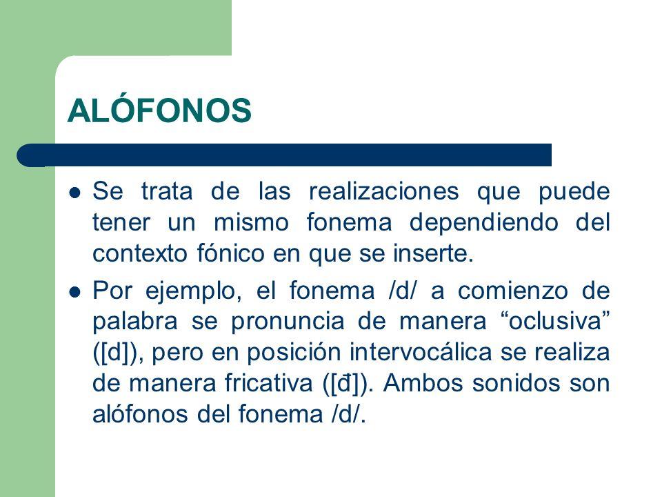 ALÓFONOS Se trata de las realizaciones que puede tener un mismo fonema dependiendo del contexto fónico en que se inserte.