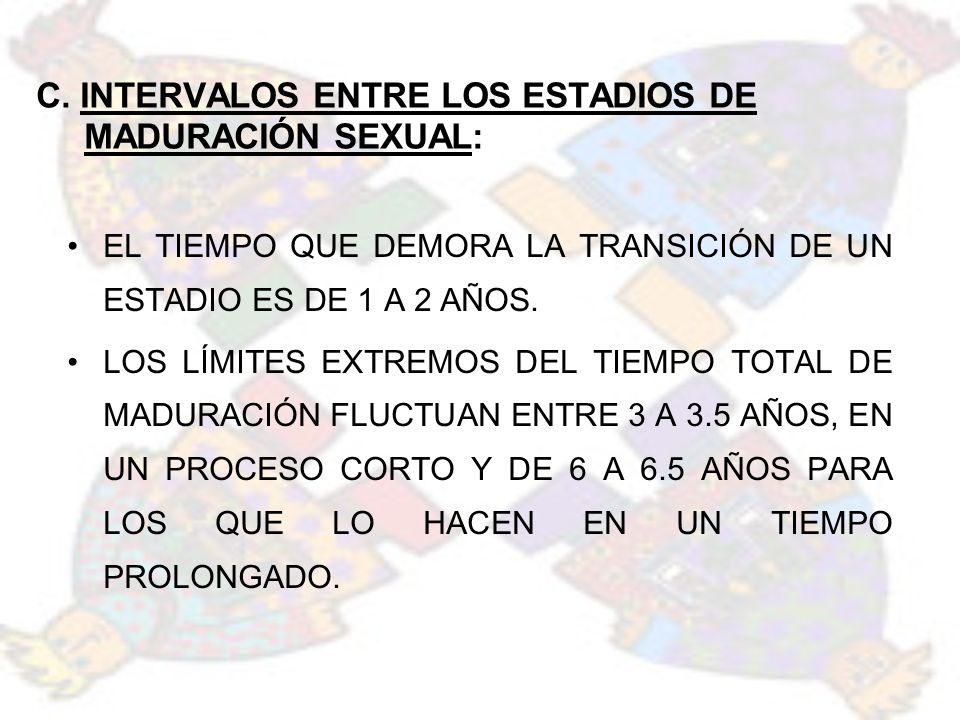 C. INTERVALOS ENTRE LOS ESTADIOS DE MADURACIÓN SEXUAL: