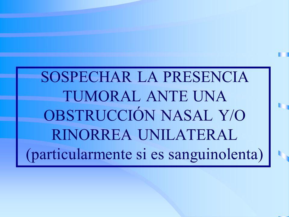 SOSPECHAR LA PRESENCIA TUMORAL ANTE UNA OBSTRUCCIÓN NASAL Y/O RINORREA UNILATERAL (particularmente si es sanguinolenta)