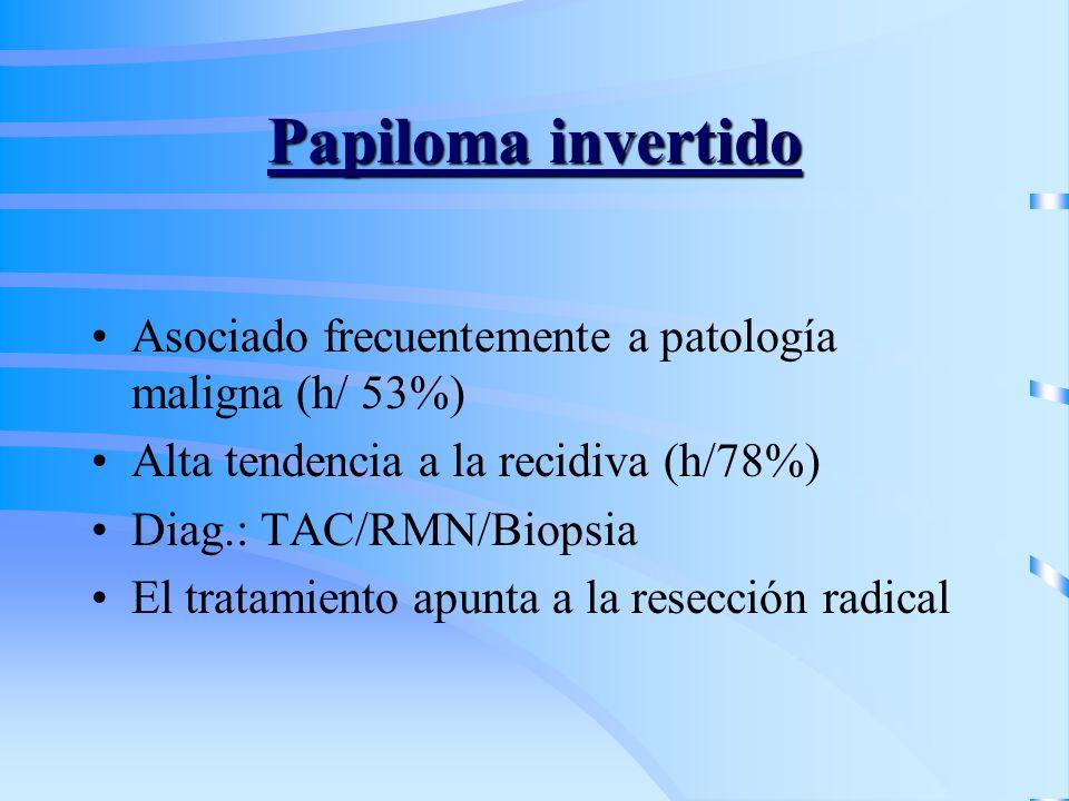 Papiloma invertido Asociado frecuentemente a patología maligna (h/ 53%) Alta tendencia a la recidiva (h/78%)